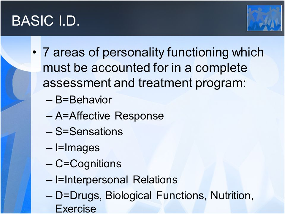 BASIC I.D. 7 areas of personality functioning which must be accounted for in a complete assessment and treatment program: