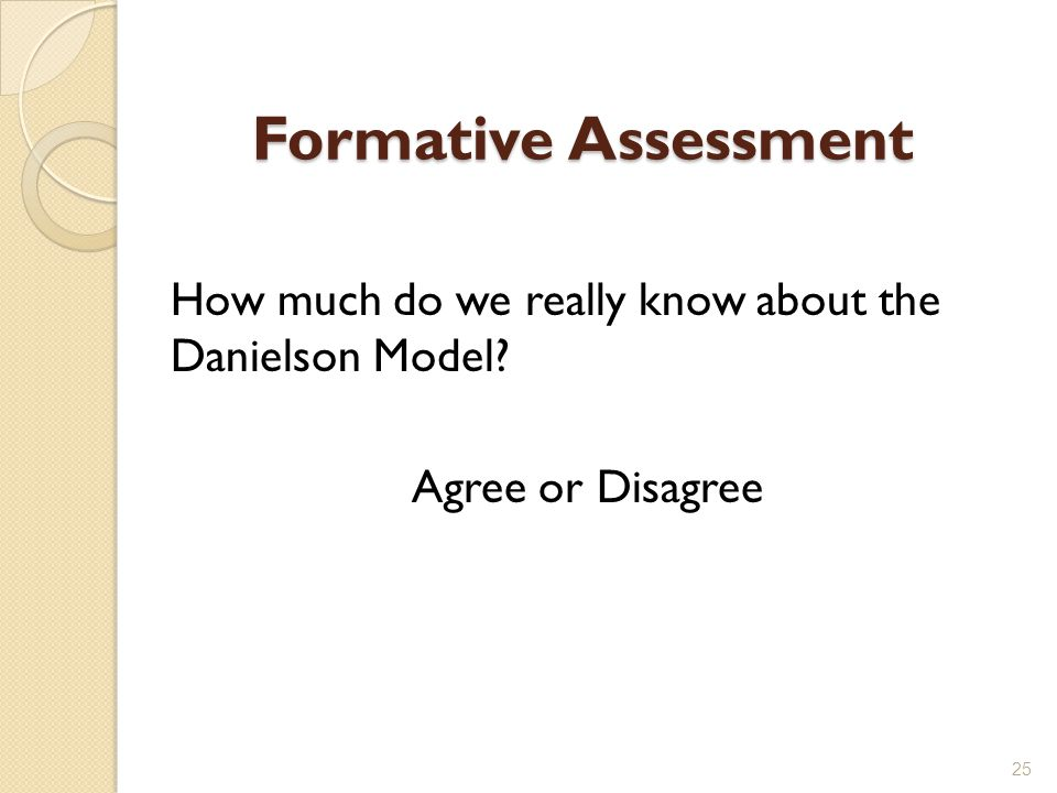 Formative Assessment How much do we really know about the Danielson Model Agree or Disagree