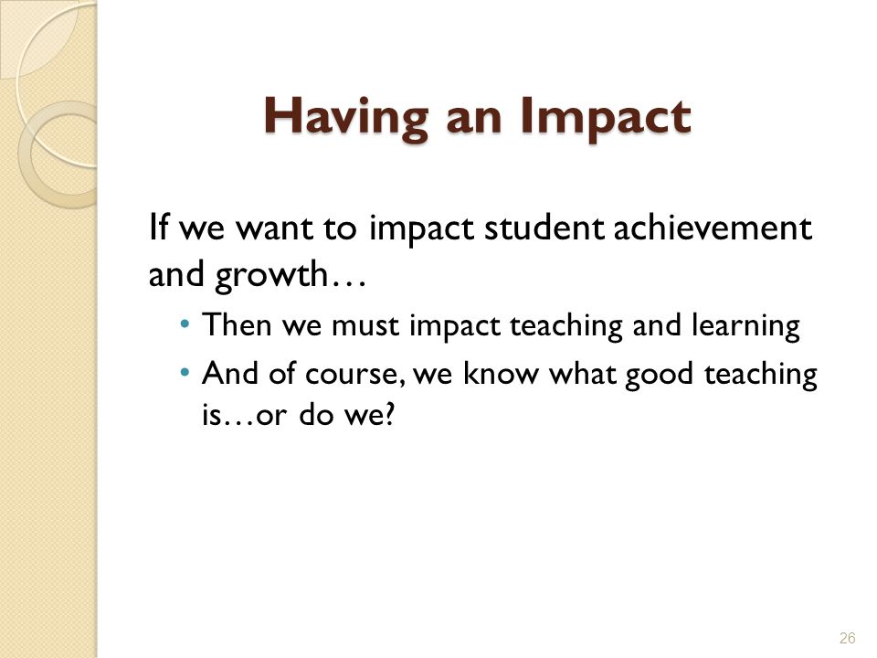 Having an Impact If we want to impact student achievement and growth…