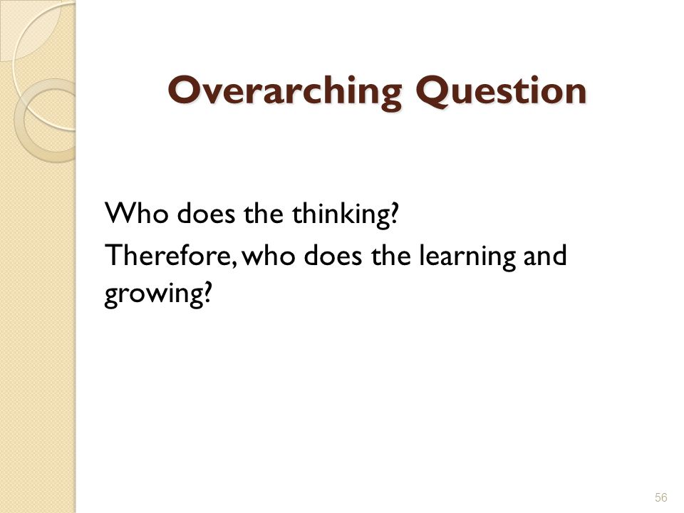 Overarching Question Who does the thinking