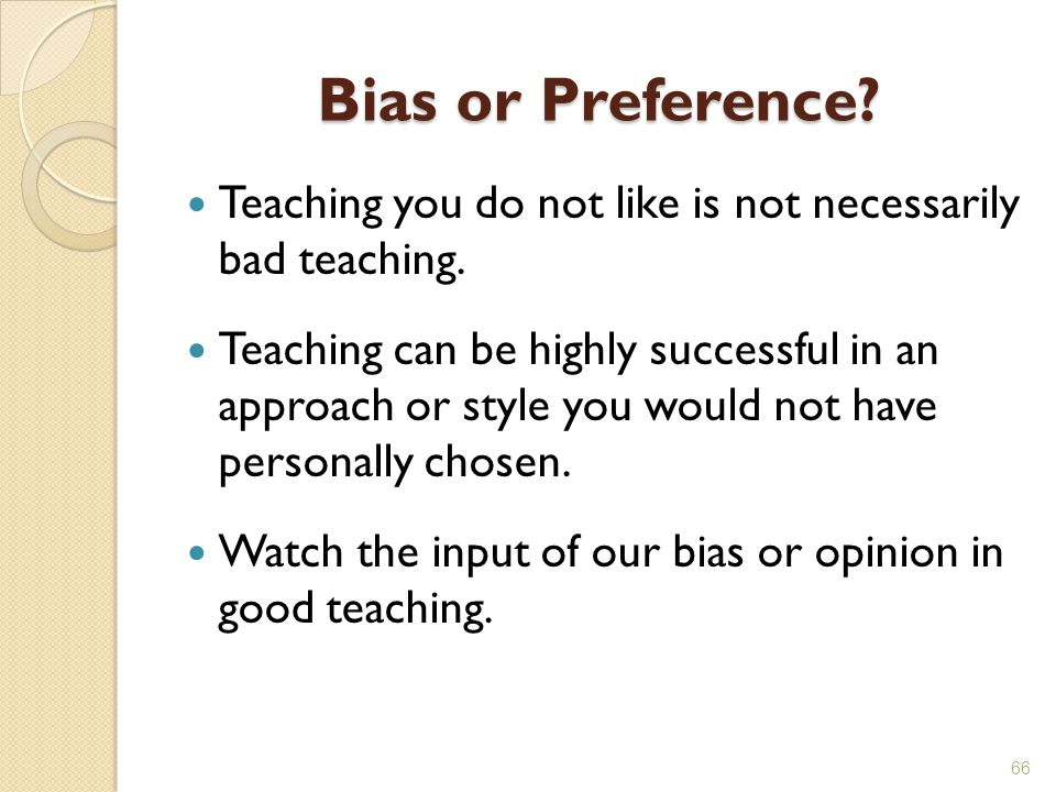 Bias or Preference Teaching you do not like is not necessarily bad teaching.