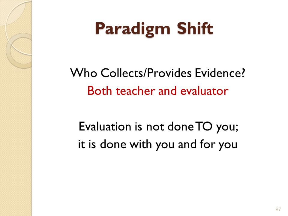 Paradigm Shift Who Collects/Provides Evidence Both teacher and evaluator Evaluation is not done TO you; it is done with you and for you