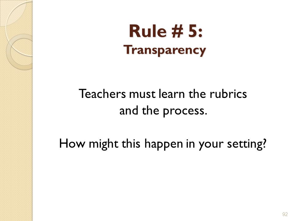 Rule # 5: Transparency Teachers must learn the rubrics and the process. How might this happen in your setting