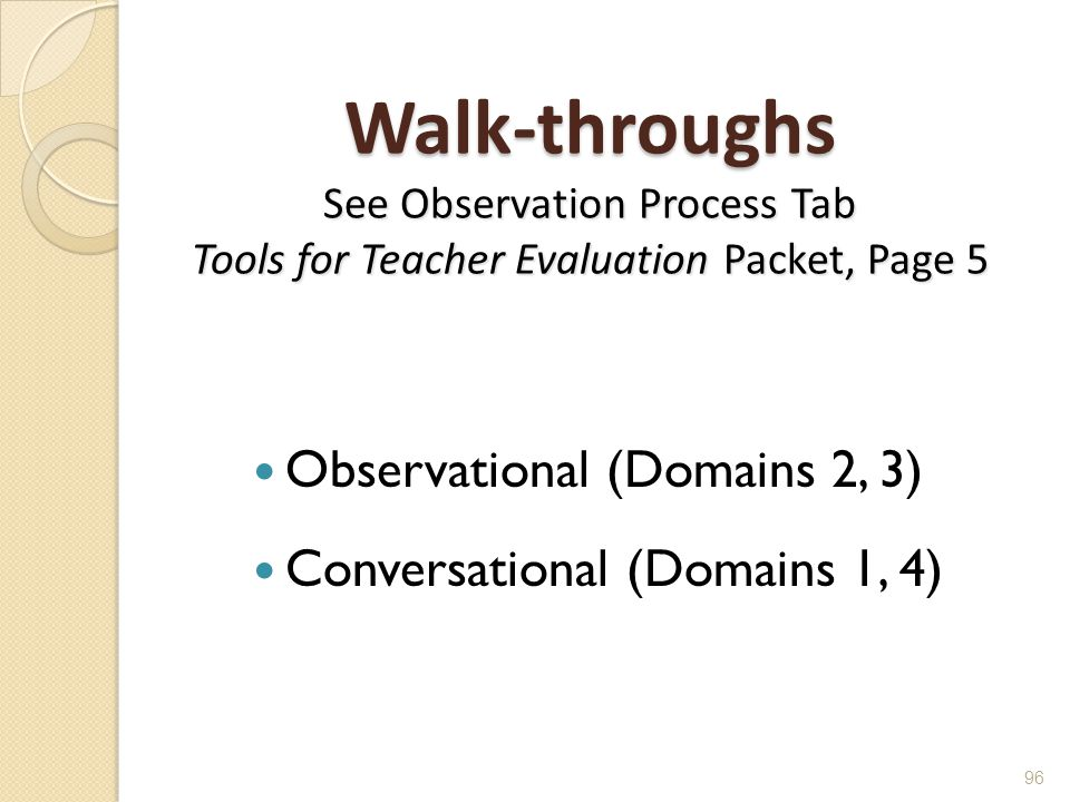 Walk-throughs See Observation Process Tab Tools for Teacher Evaluation Packet, Page 5