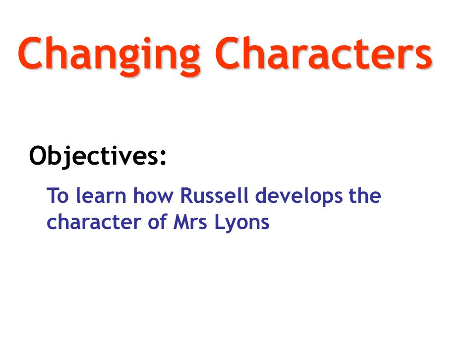 Changing Characters Objectives: