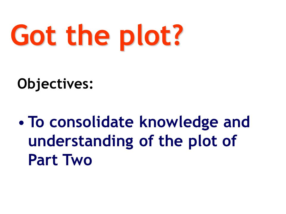 Got the plot Objectives: To consolidate knowledge and understanding of the plot of Part Two