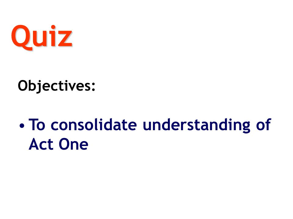 Quiz Objectives: To consolidate understanding of Act One