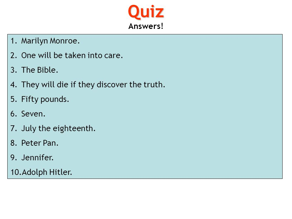 Quiz Answers! Marilyn Monroe. One will be taken into care. The Bible.
