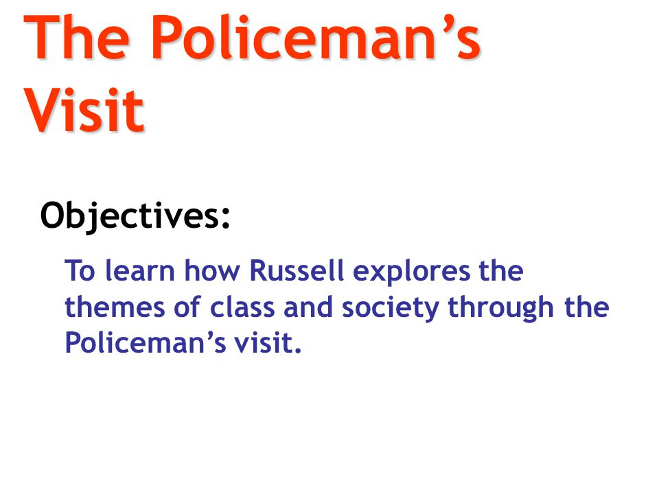 The Policeman's Visit Objectives: