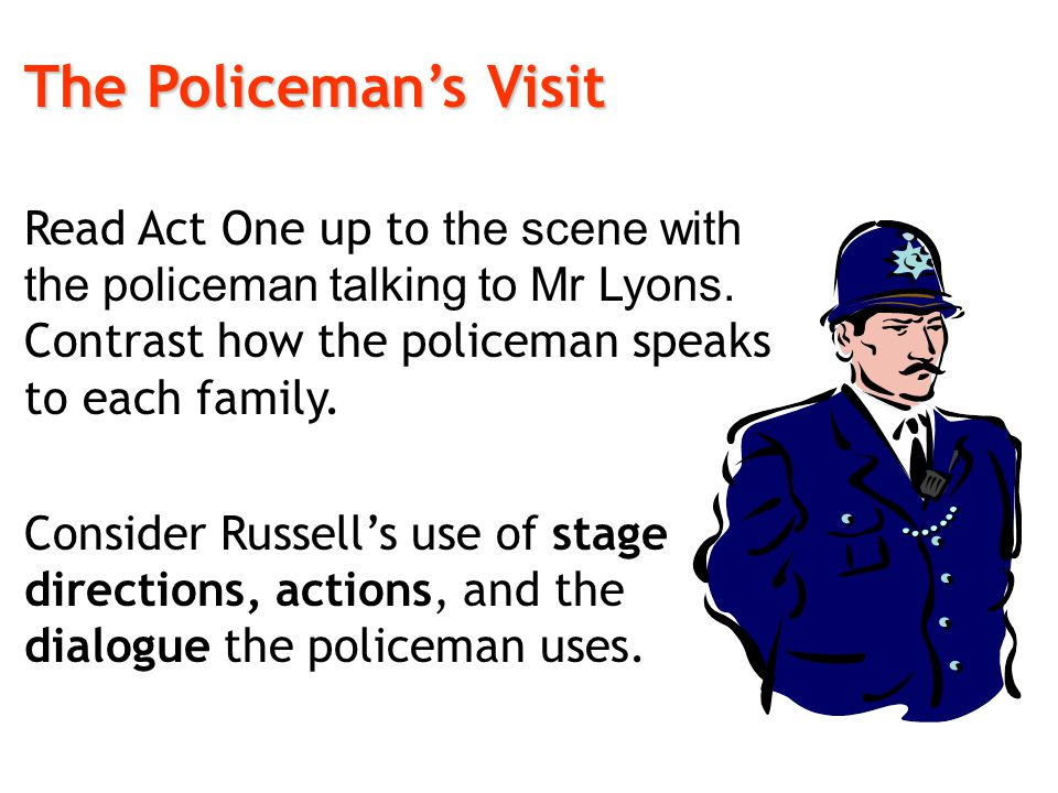 The Policeman's Visit Read Act One up to the scene with the policeman talking to Mr Lyons. Contrast how the policeman speaks to each family.