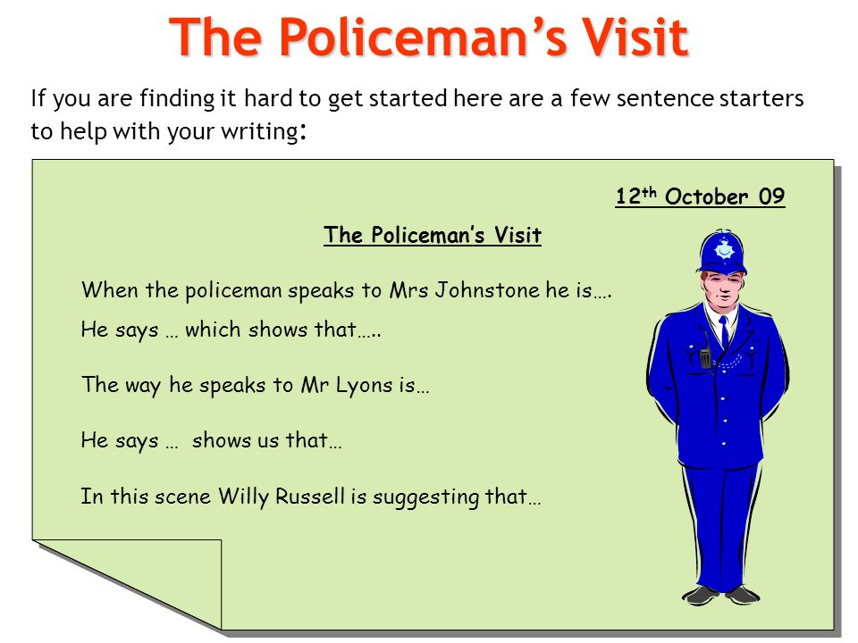 The Policeman's Visit If you are finding it hard to get started here are a few sentence starters to help with your writing: