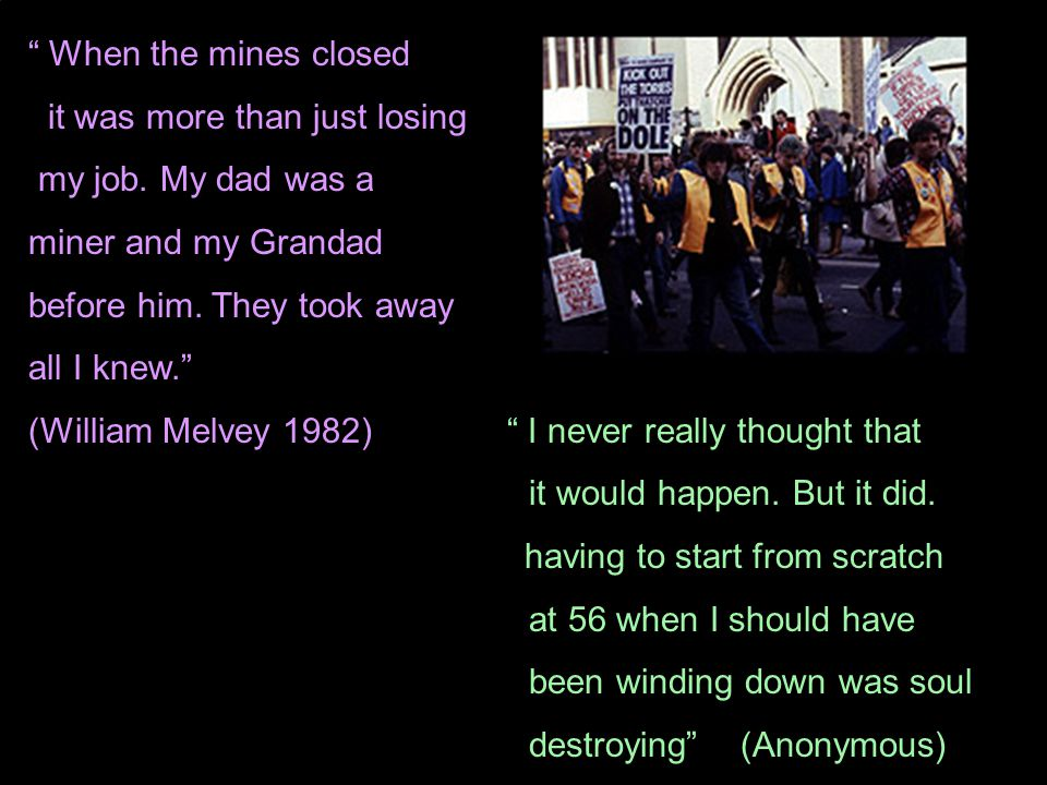 When the mines closed it was more than just losing. my job. My dad was a. miner and my Grandad.