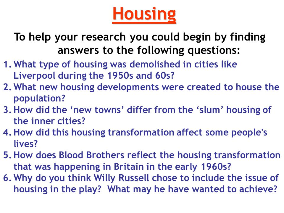 Housing To help your research you could begin by finding answers to the following questions: