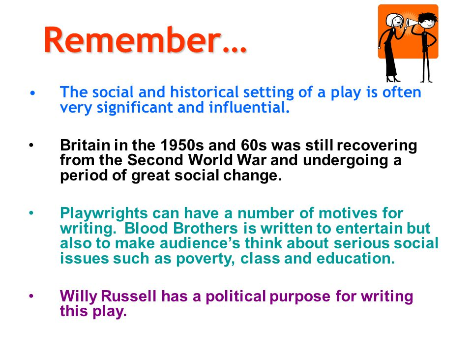 Remember… The social and historical setting of a play is often very significant and influential.