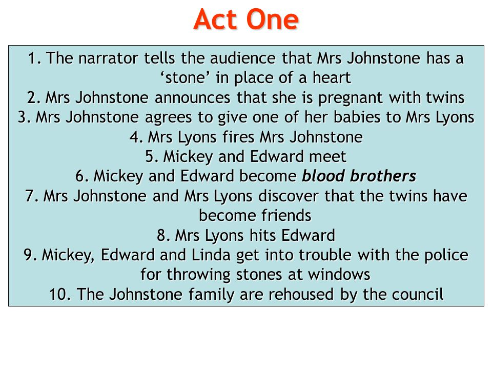 Act One The narrator tells the audience that Mrs Johnstone has a 'stone' in place of a heart.