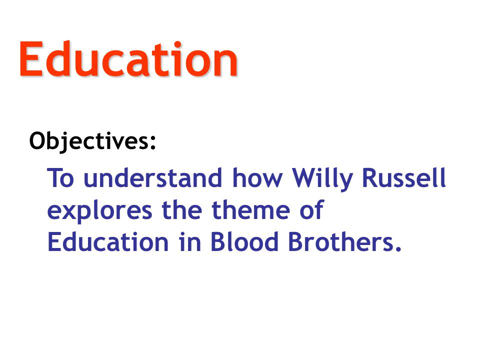 Education Objectives: To understand how Willy Russell explores the theme of Education in Blood Brothers.