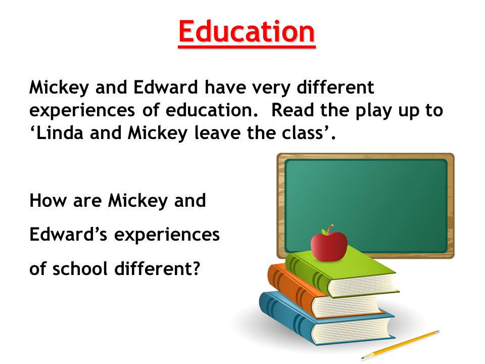 Education Mickey and Edward have very different experiences of education. Read the play up to 'Linda and Mickey leave the class'.