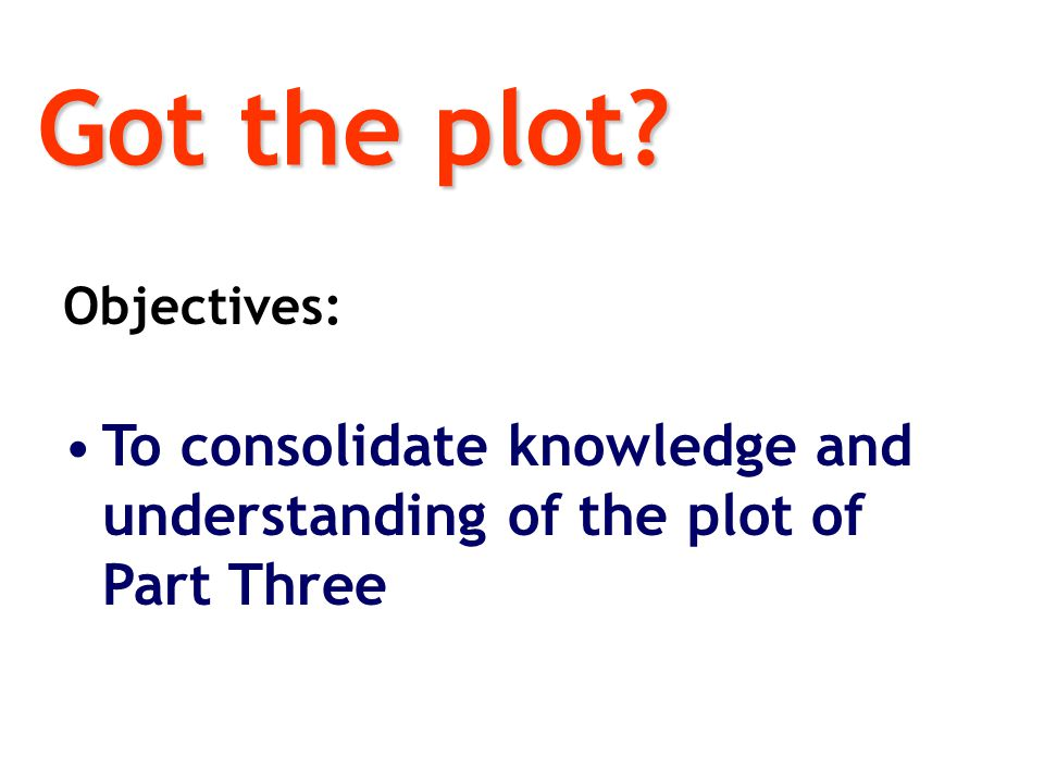 Got the plot Objectives: To consolidate knowledge and understanding of the plot of Part Three