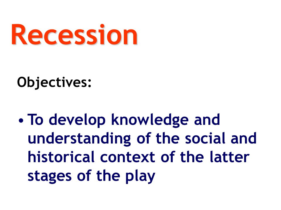 Recession Objectives: To develop knowledge and understanding of the social and historical context of the latter stages of the play.