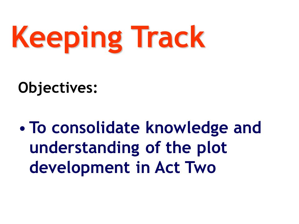 Keeping Track Objectives: To consolidate knowledge and understanding of the plot development in Act Two.