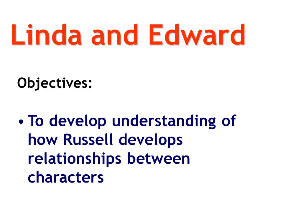 Linda and Edward Objectives: To develop understanding of how Russell develops relationships between characters.
