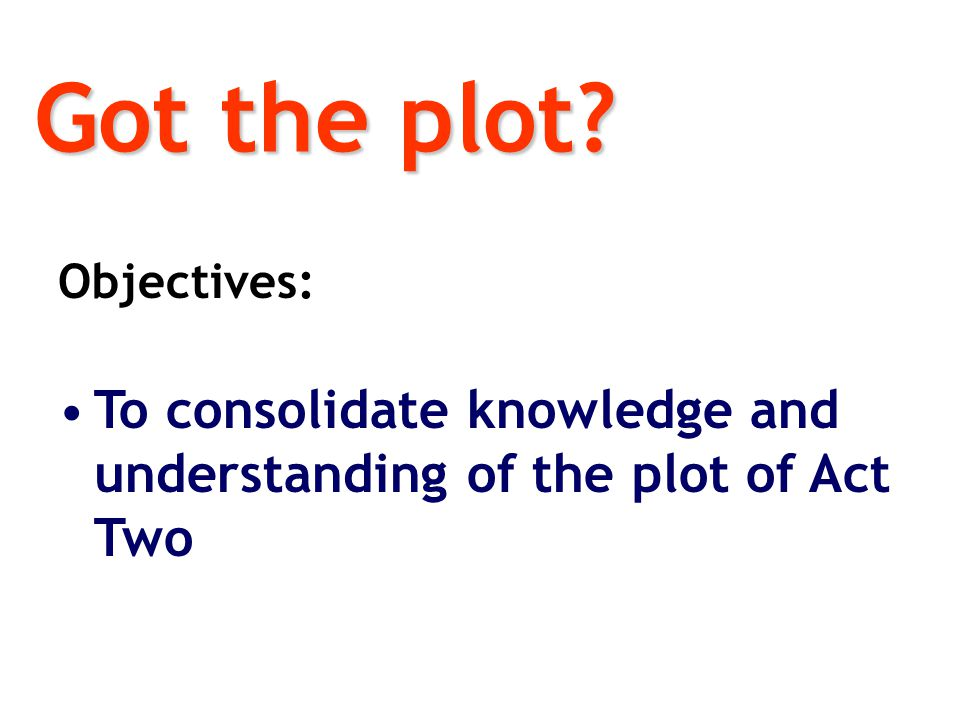 Got the plot Objectives: To consolidate knowledge and understanding of the plot of Act Two