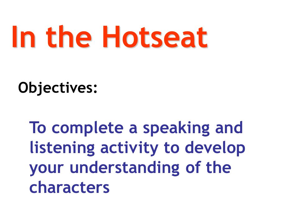In the Hotseat Objectives: To complete a speaking and listening activity to develop your understanding of the characters.