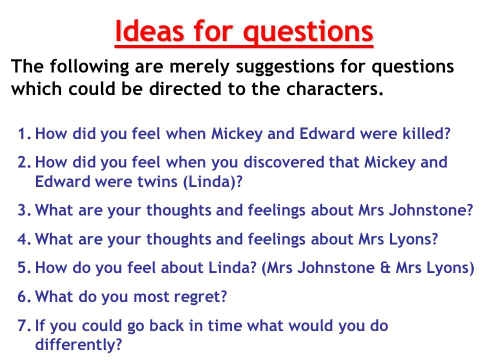Ideas for questions The following are merely suggestions for questions which could be directed to the characters.