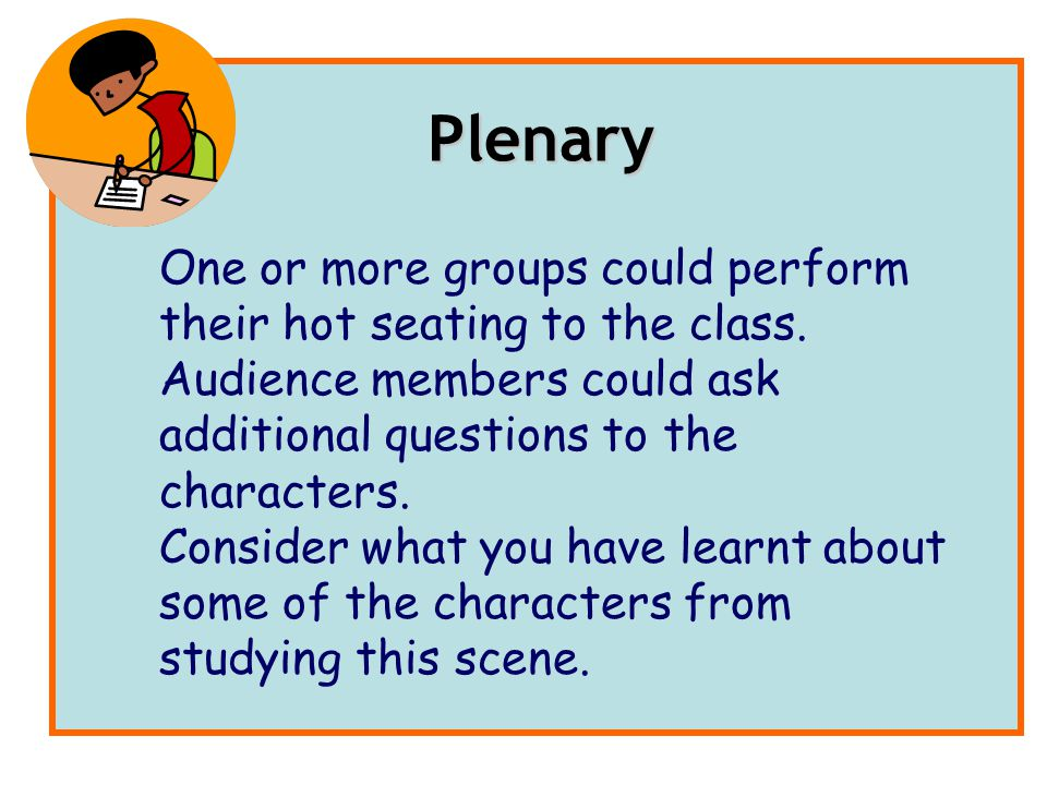 Plenary One or more groups could perform their hot seating to the class. Audience members could ask additional questions to the characters.