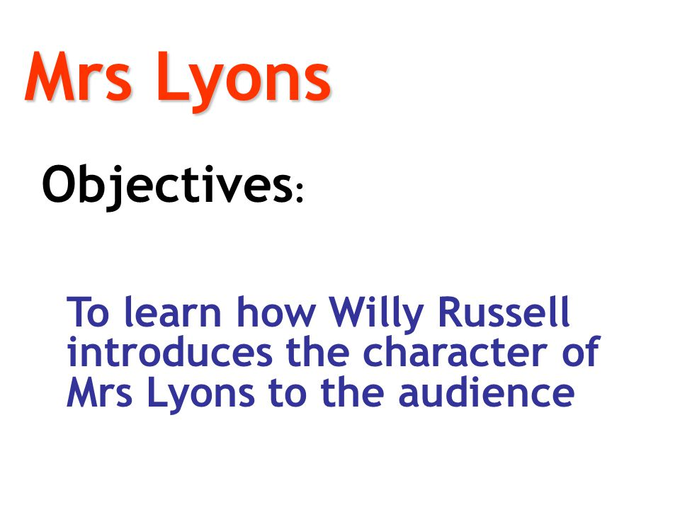 Mrs Lyons Objectives: To learn how Willy Russell introduces the character of Mrs Lyons to the audience.