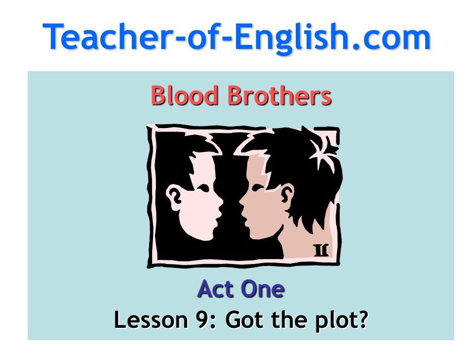 Teacher-of-English.com Blood Brothers Act One Lesson 9: Got the plot