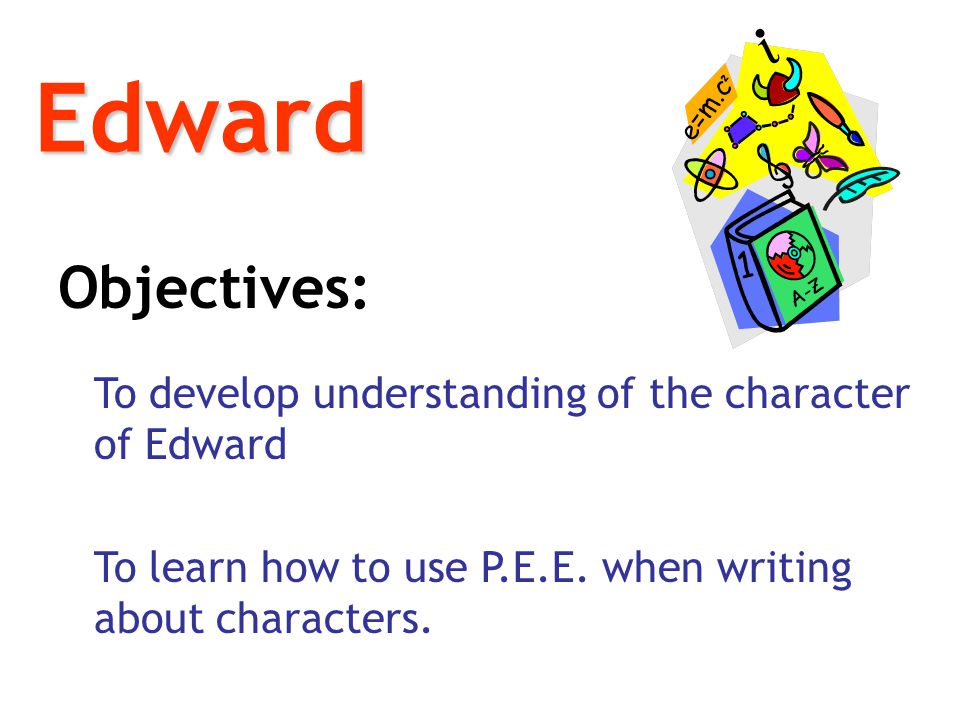 Edward Objectives: To develop understanding of the character of Edward.