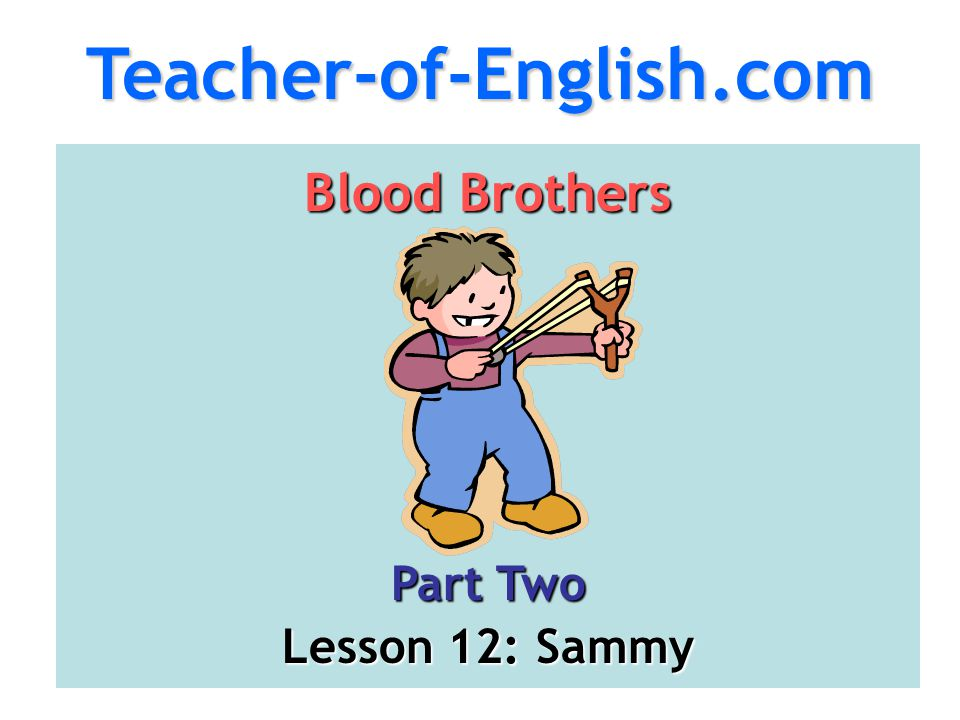 Teacher-of-English.com Blood Brothers Part Two Lesson 12: Sammy