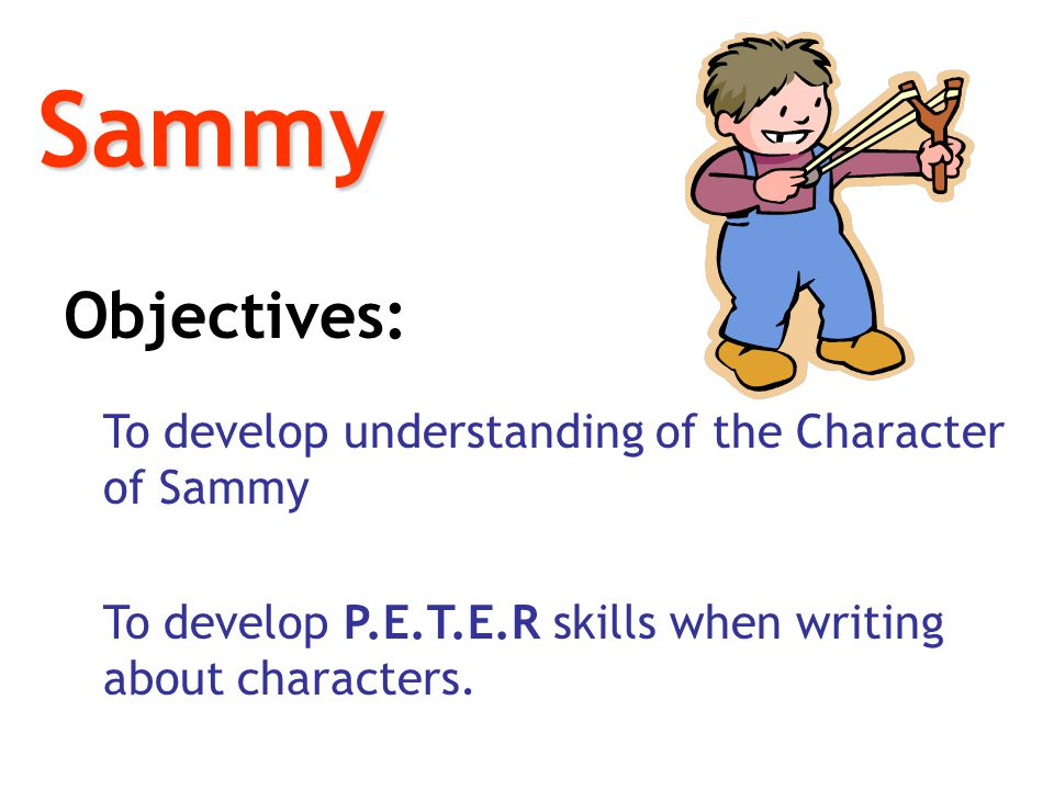 Sammy Objectives: To develop understanding of the Character of Sammy.