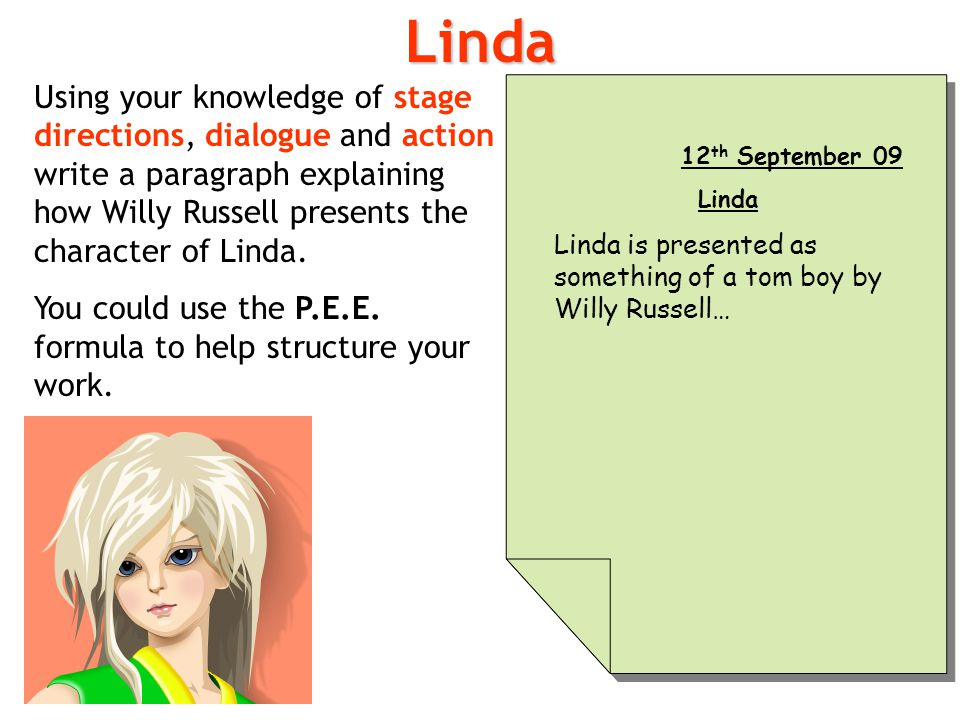 Linda Using your knowledge of stage directions, dialogue and action write a paragraph explaining how Willy Russell presents the character of Linda.