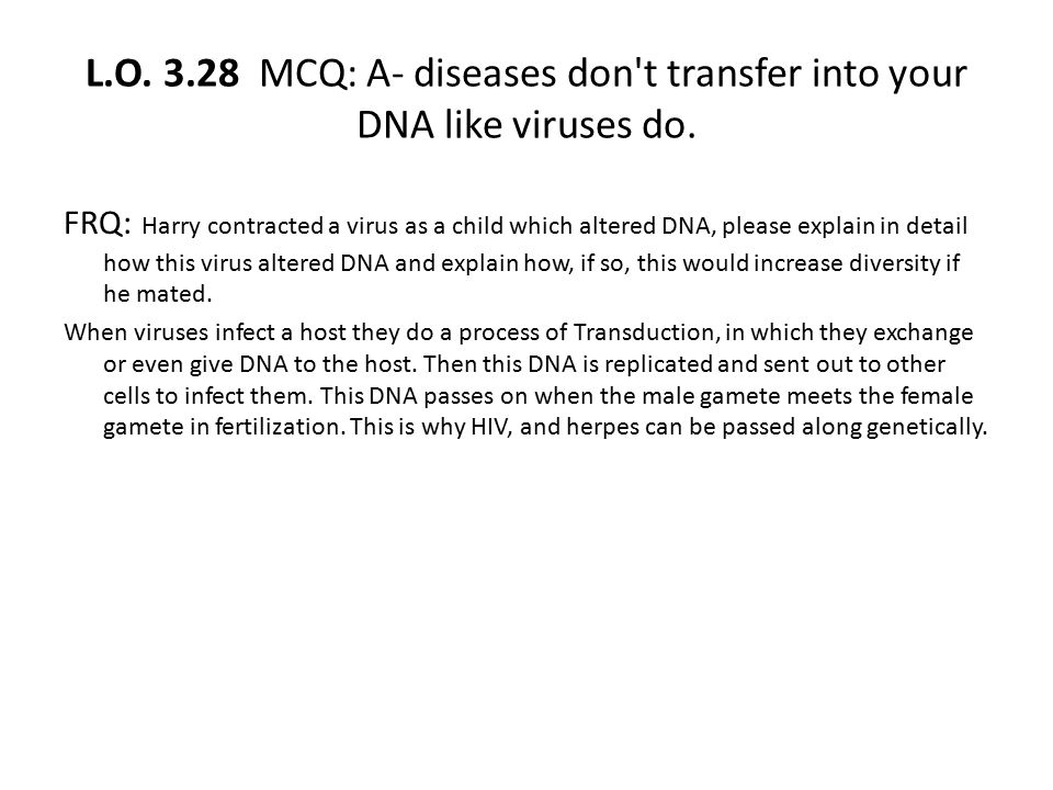 L.O. 3.28 MCQ: A- diseases don t transfer into your DNA like viruses do.