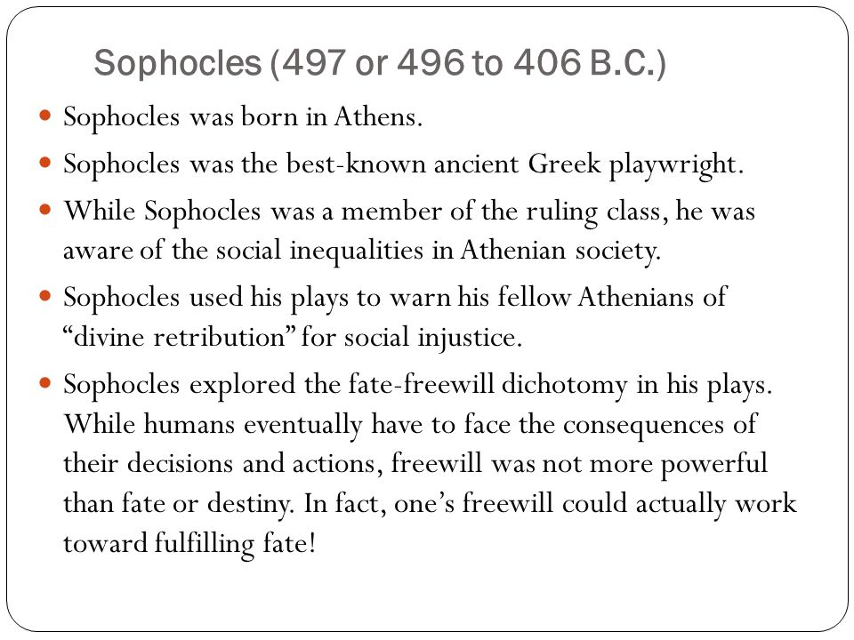 Sophocles (497 or 496 to 406 B.C.) Sophocles was born in Athens.