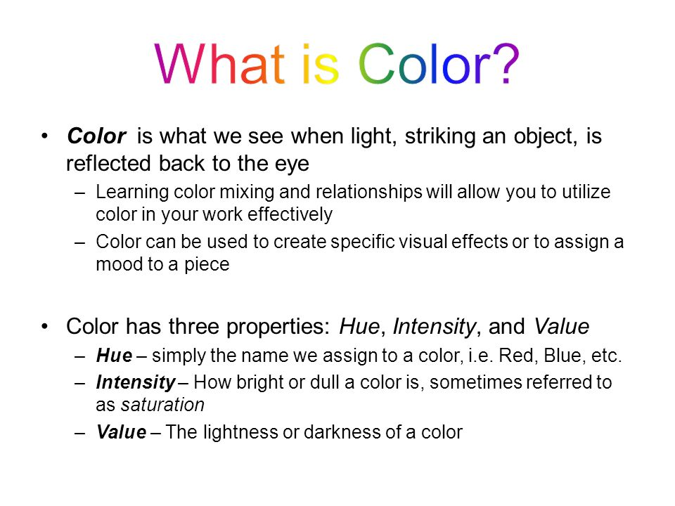 What is Color Color is what we see when light, striking an object, is reflected back to the eye.