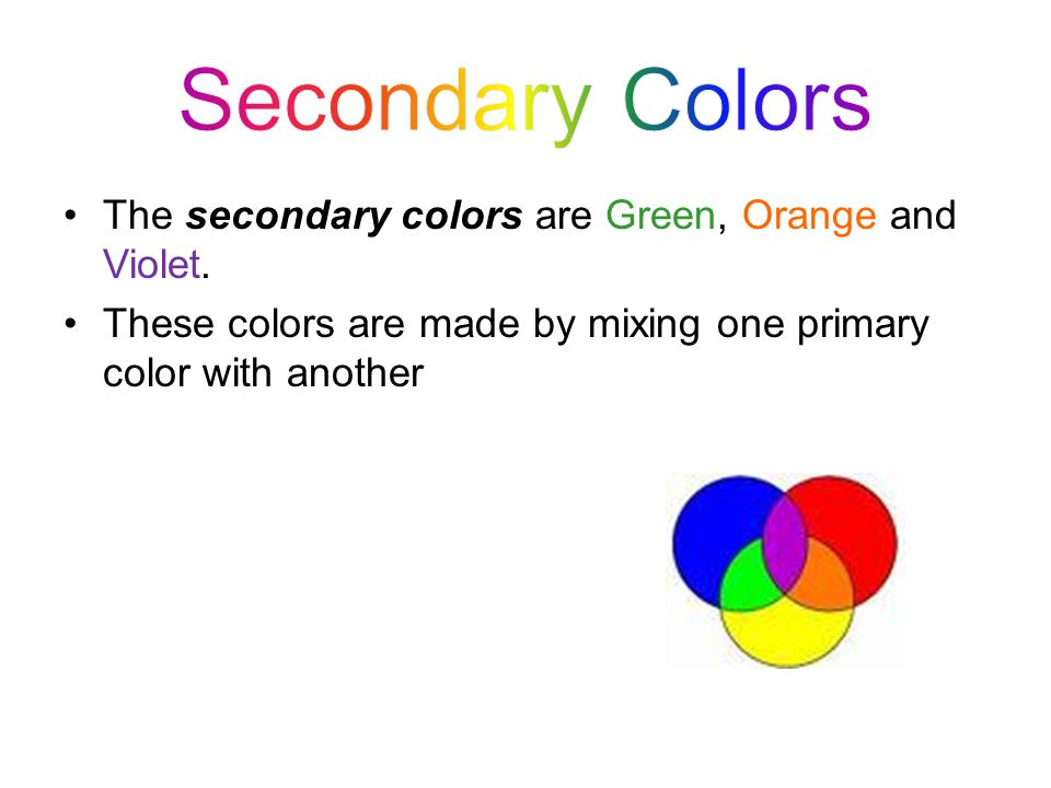 Secondary Colors The secondary colors are Green, Orange and Violet.