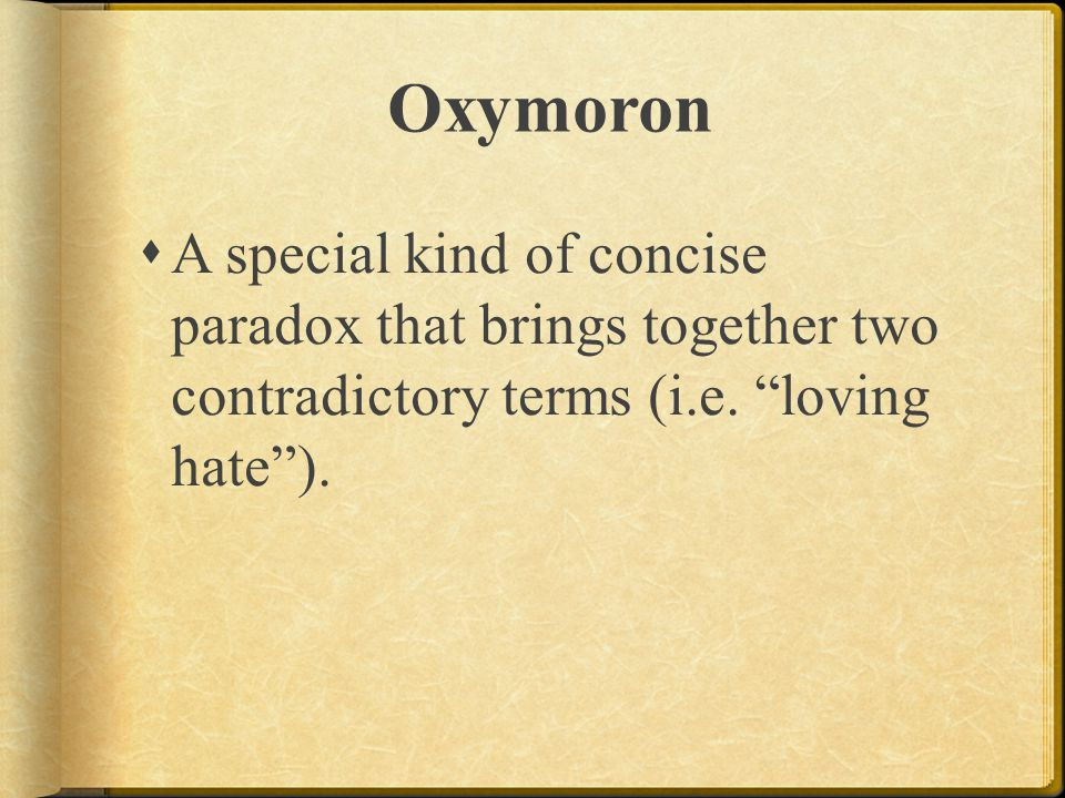 Oxymoron A special kind of concise paradox that brings together two contradictory terms (i.e.