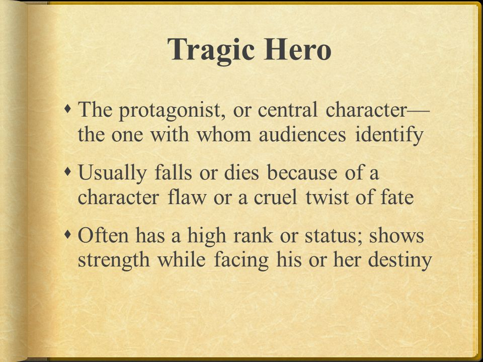 Tragic Hero The protagonist, or central character— the one with whom audiences identify.