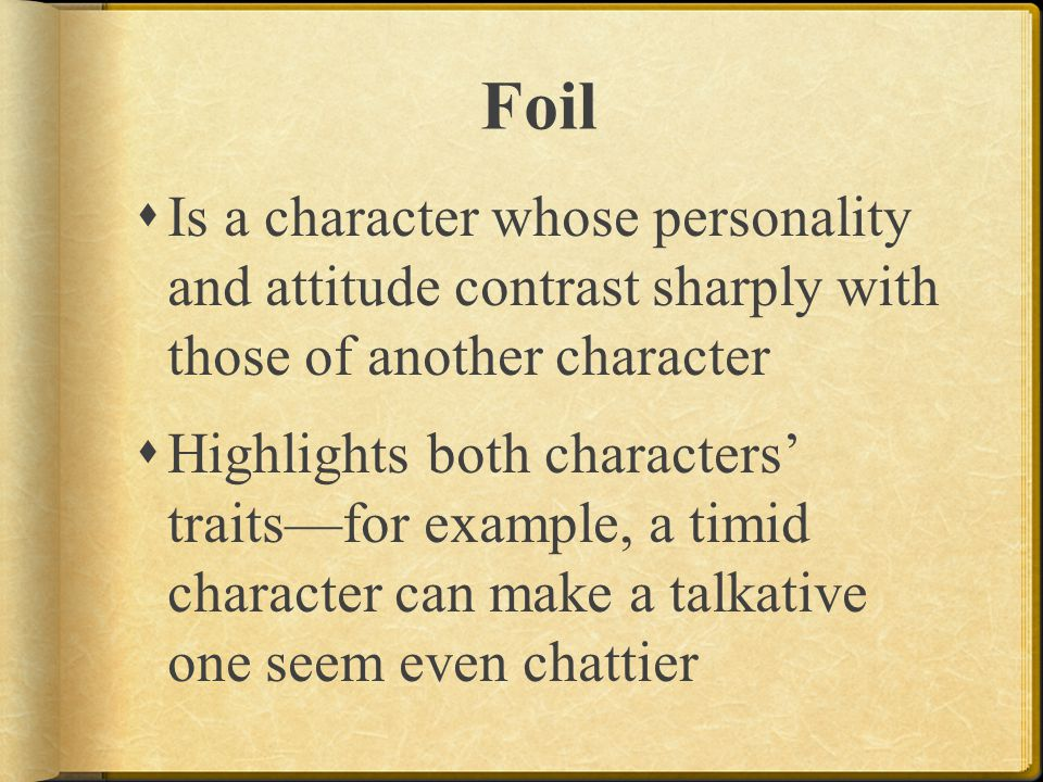 Foil Is a character whose personality and attitude contrast sharply with those of another character.