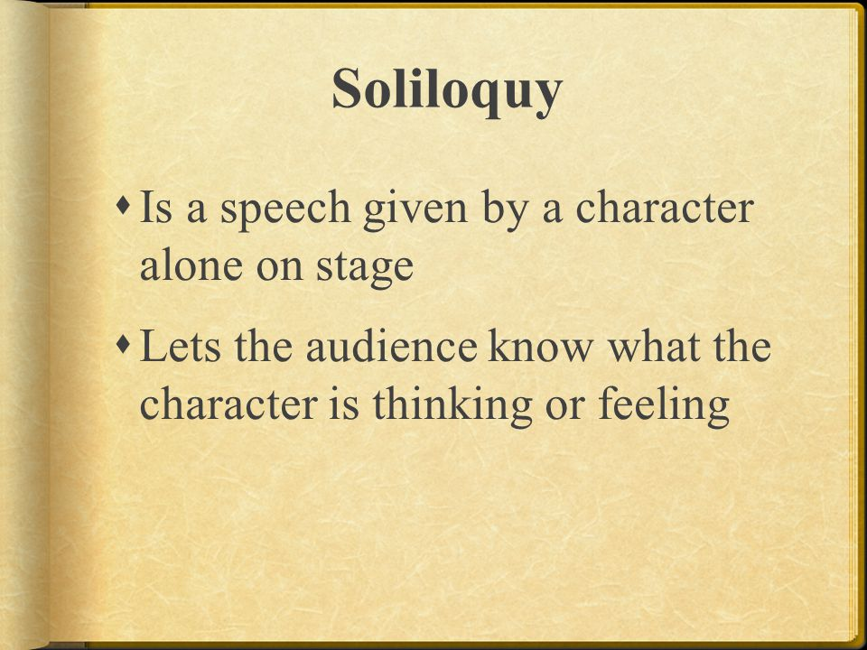 Soliloquy Is a speech given by a character alone on stage