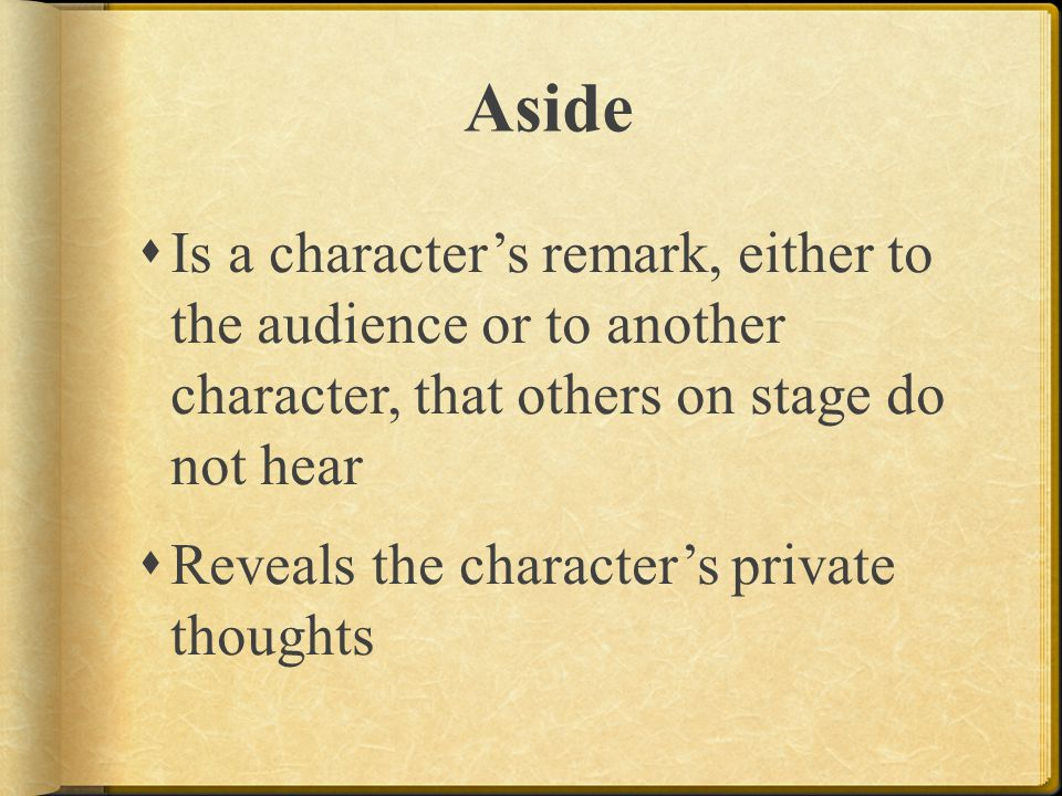 Aside Is a character's remark, either to the audience or to another character, that others on stage do not hear.