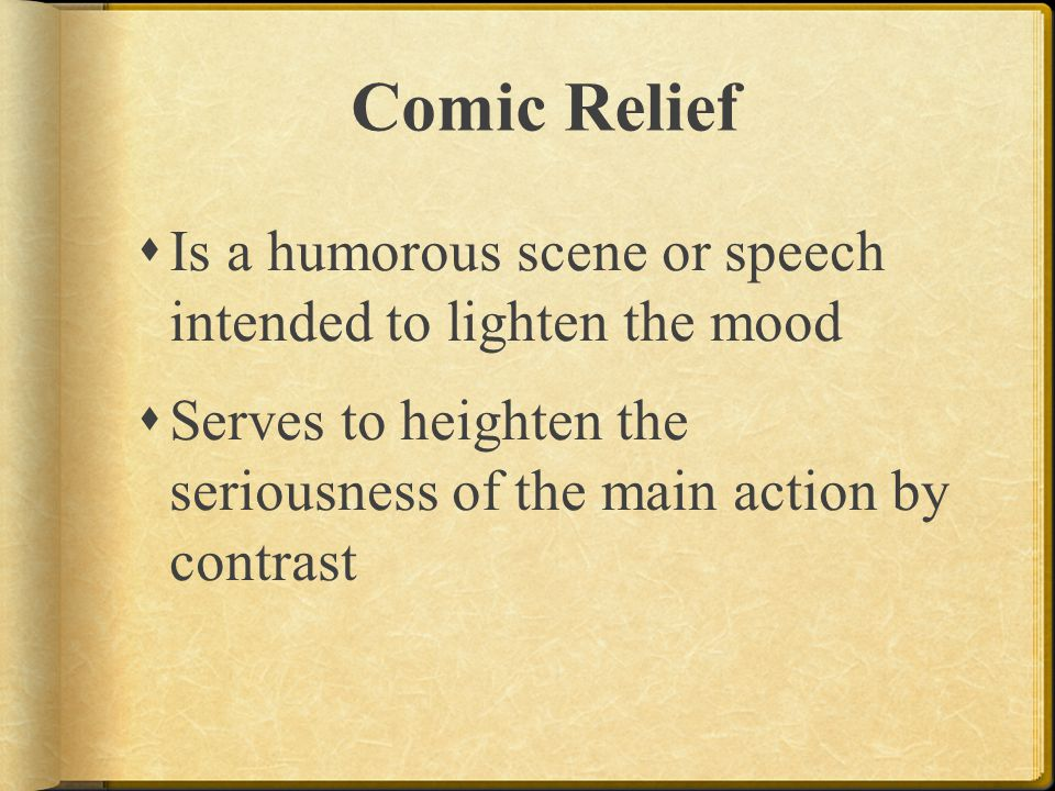 Comic Relief Is a humorous scene or speech intended to lighten the mood.