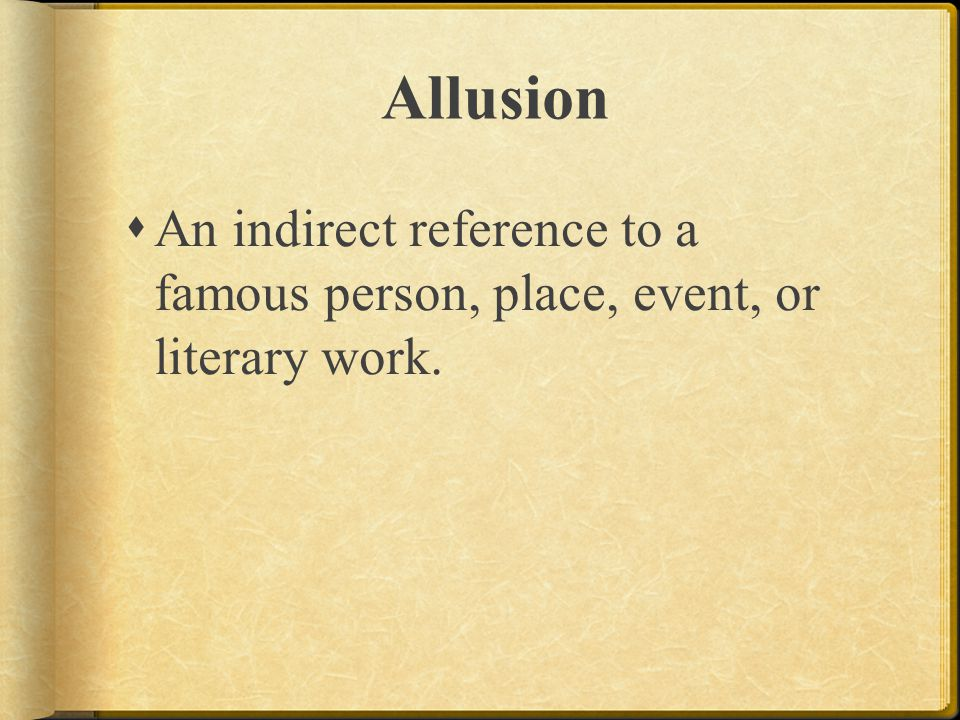 Allusion An indirect reference to a famous person, place, event, or literary work.