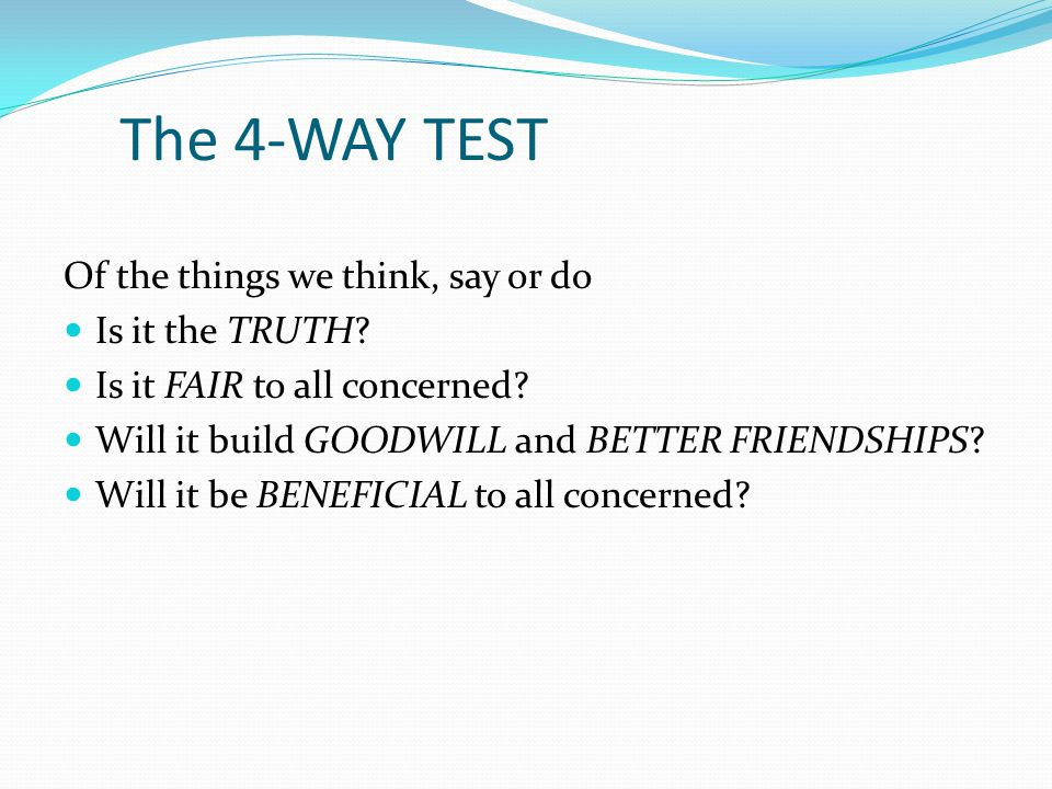 The 4-WAY TEST Of the things we think, say or do Is it the TRUTH