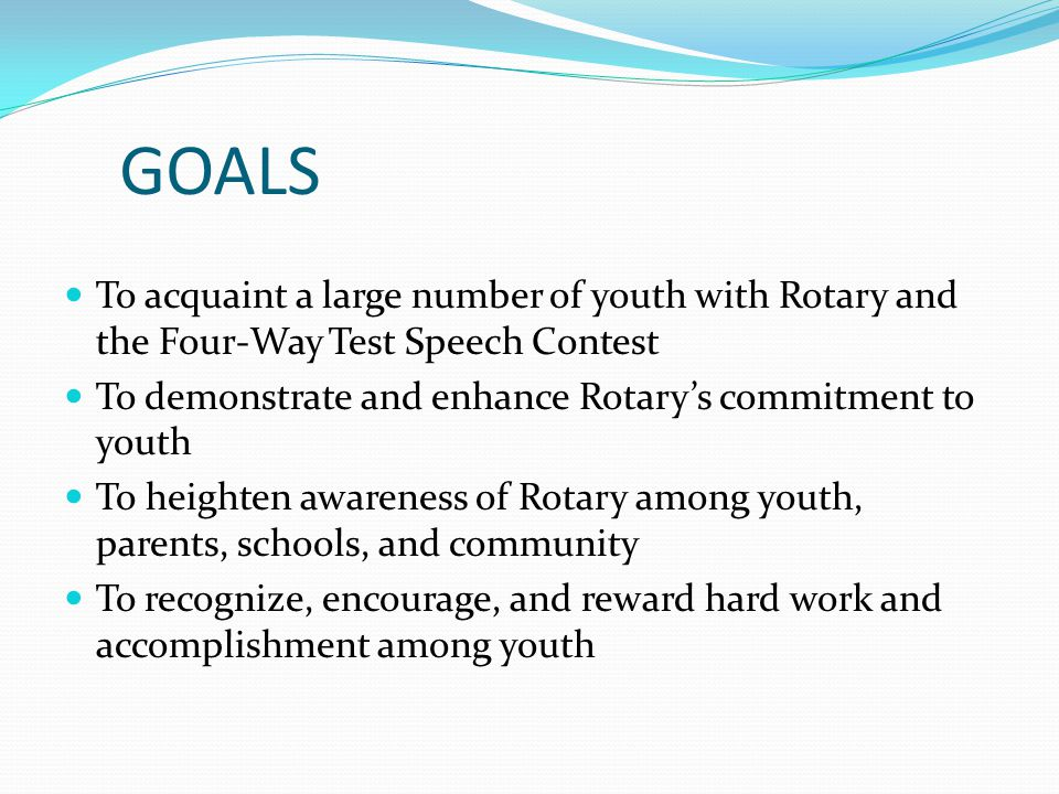 GOALS To acquaint a large number of youth with Rotary and the Four-Way Test Speech Contest. To demonstrate and enhance Rotary's commitment to youth.