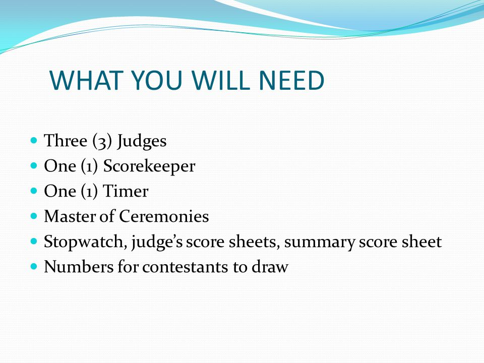 WHAT YOU WILL NEED Three (3) Judges One (1) Scorekeeper One (1) Timer