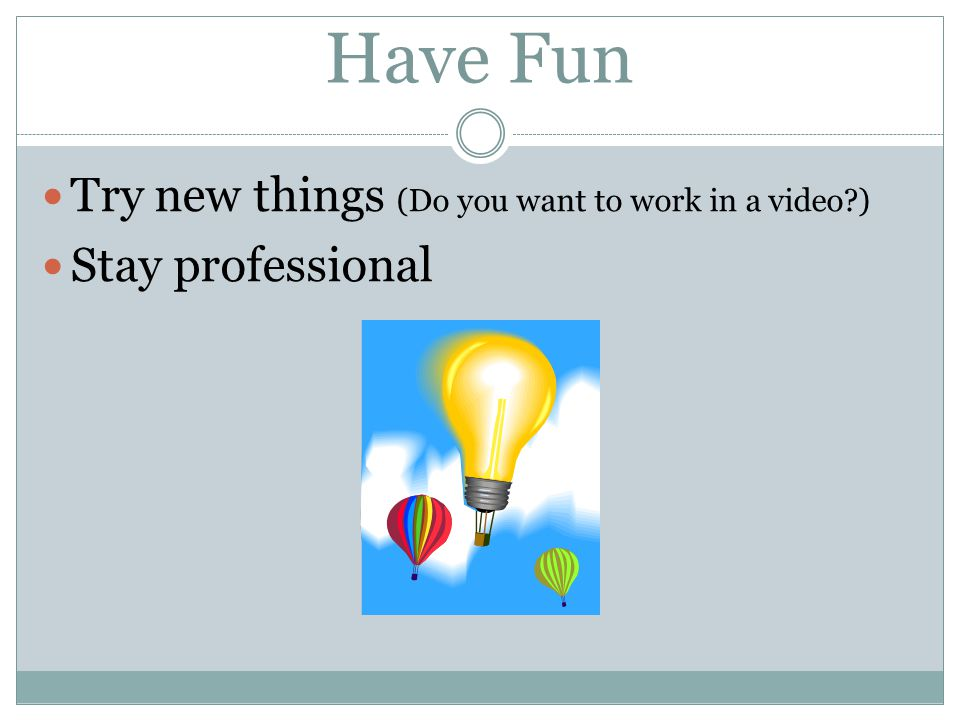 Have Fun Try new things (Do you want to work in a video )